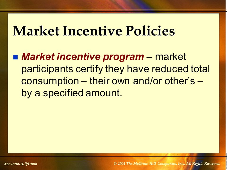 McGraw-Hill/Irwin © 2004 The McGraw-Hill Companies, Inc., All Rights Reserved. Market Incentive Policies n Market incentive program – market participa