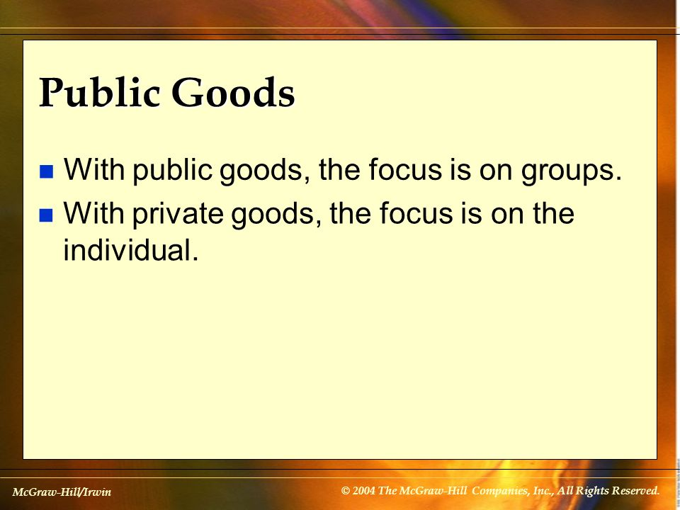 McGraw-Hill/Irwin © 2004 The McGraw-Hill Companies, Inc., All Rights Reserved. Public Goods n With public goods, the focus is on groups. n With privat