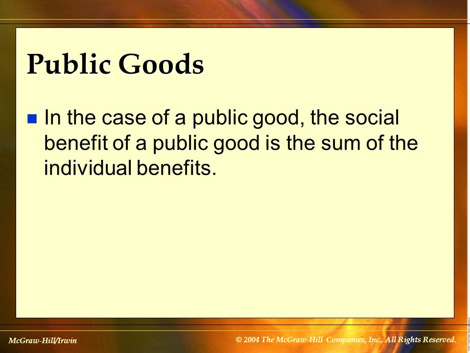 McGraw-Hill/Irwin © 2004 The McGraw-Hill Companies, Inc., All Rights Reserved. Public Goods n In the case of a public good, the social benefit of a pu