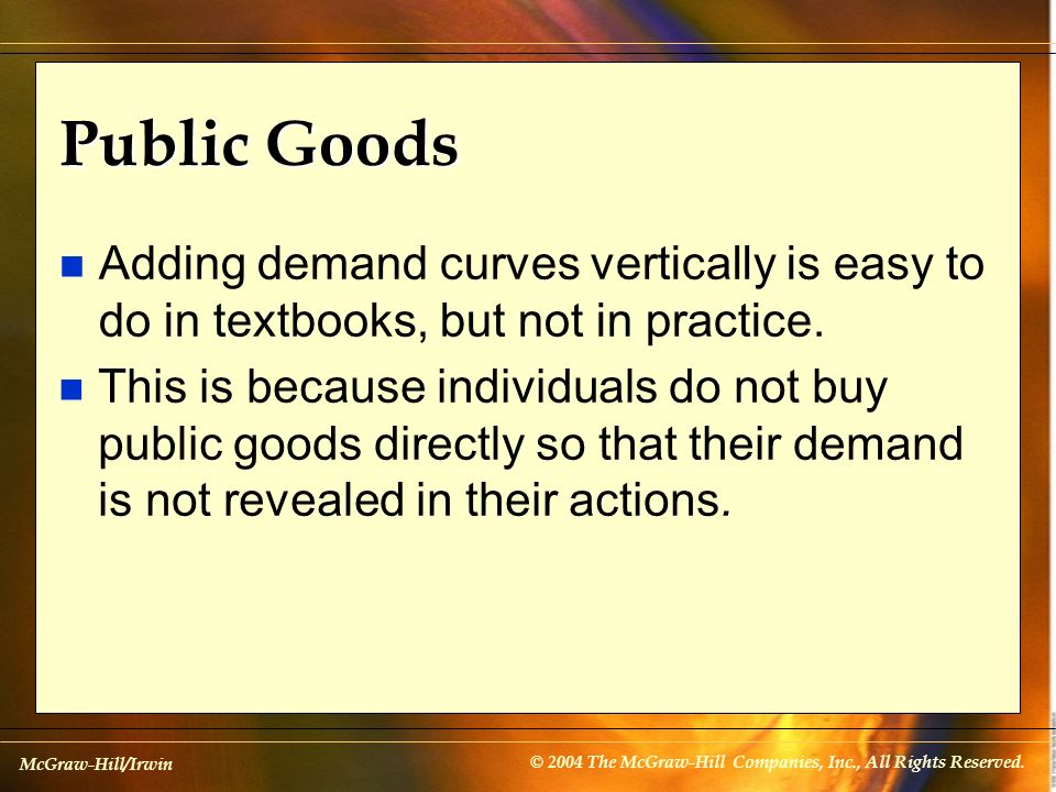 McGraw-Hill/Irwin © 2004 The McGraw-Hill Companies, Inc., All Rights Reserved. Public Goods n Adding demand curves vertically is easy to do in textboo
