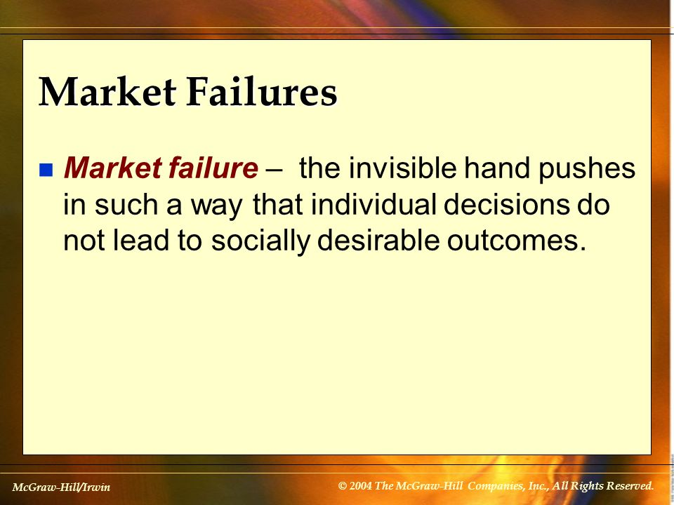 McGraw-Hill/Irwin © 2004 The McGraw-Hill Companies, Inc., All Rights Reserved. Market Failures n Market failure – the invisible hand pushes in such a