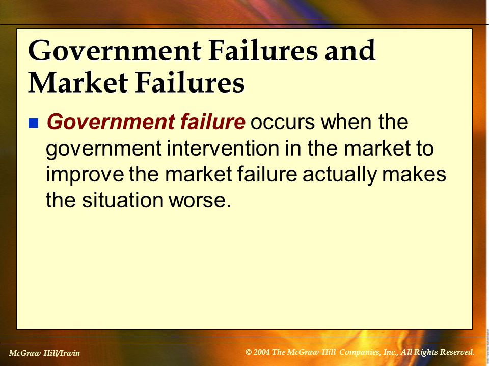 McGraw-Hill/Irwin © 2004 The McGraw-Hill Companies, Inc., All Rights Reserved. Government Failures and Market Failures n Government failure occurs whe