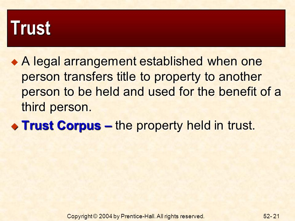 52- 21Copyright © 2004 by Prentice-Hall. All rights reserved. Trust A legal arrangement established when one person transfers title to property to ano