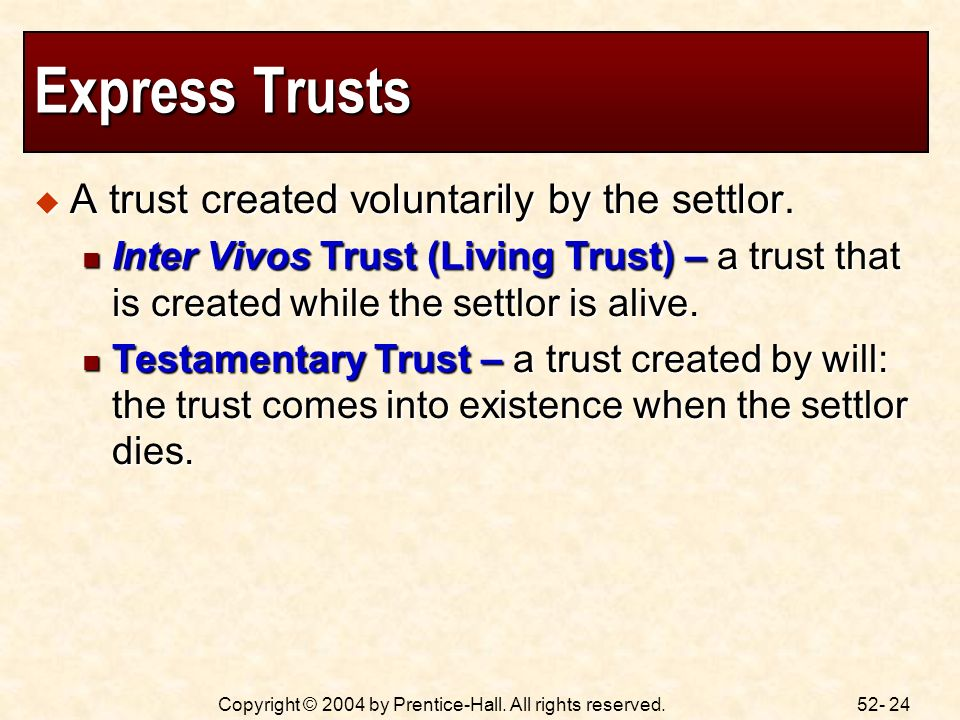 52- 24Copyright © 2004 by Prentice-Hall. All rights reserved. Express Trusts A trust created voluntarily by the settlor. A trust created voluntarily b