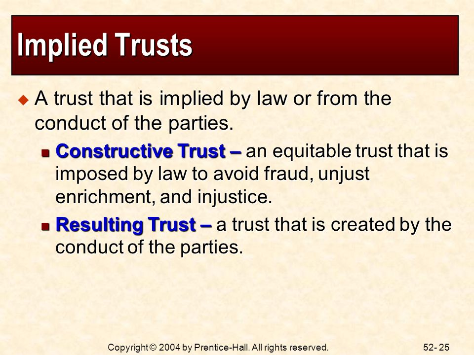 52- 25Copyright © 2004 by Prentice-Hall. All rights reserved. Implied Trusts A trust that is implied by law or from the conduct of the parties. A trus