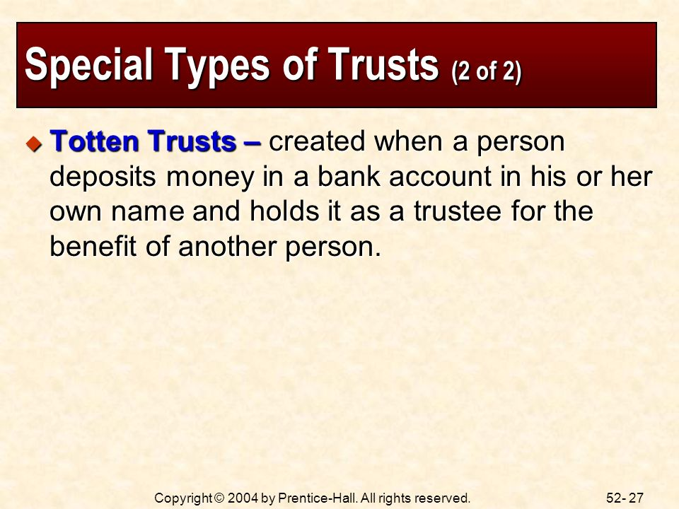 52- 27Copyright © 2004 by Prentice-Hall. All rights reserved. Special Types of Trusts (2 of 2) Totten Trusts – created when a person deposits money in