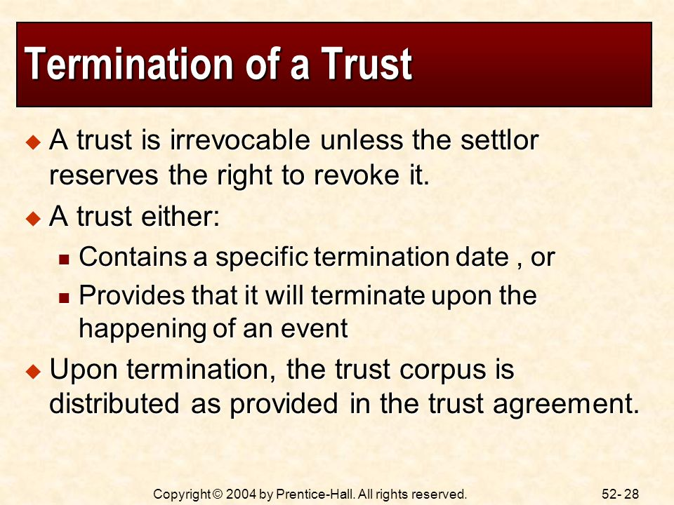 52- 28Copyright © 2004 by Prentice-Hall. All rights reserved. Termination of a Trust A trust is irrevocable unless the settlor reserves the right to r