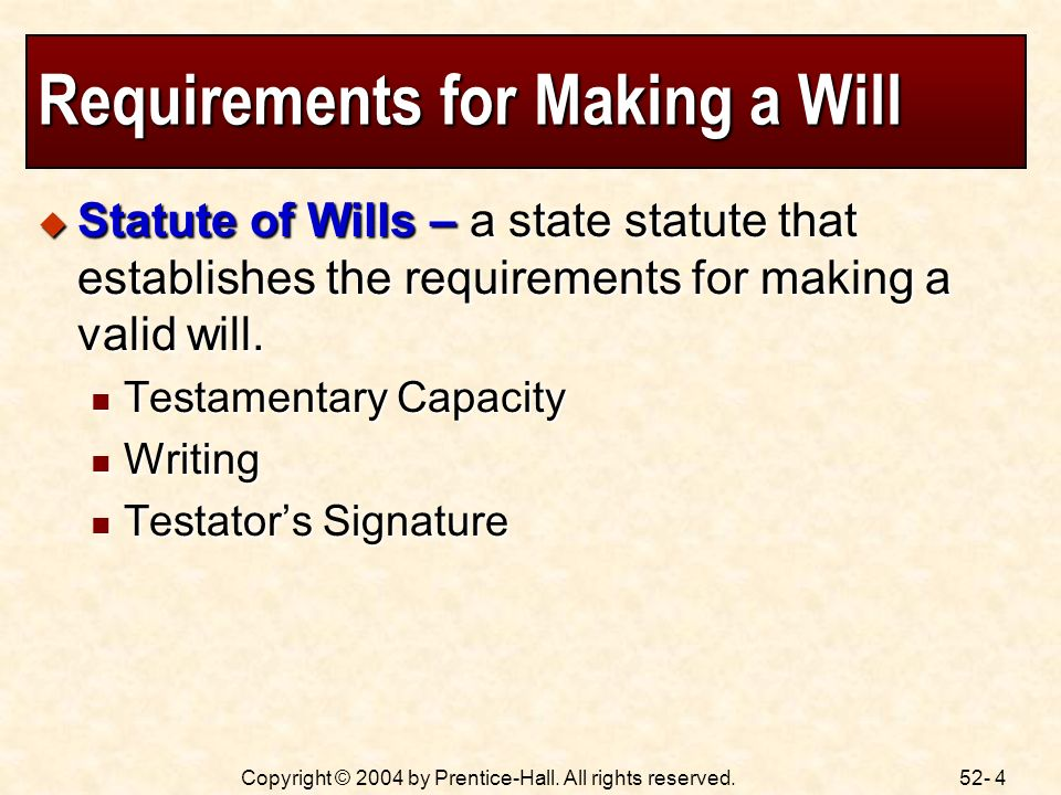 52- 4Copyright © 2004 by Prentice-Hall. All rights reserved. Requirements for Making a Will Statute of Wills – a state statute that establishes the re