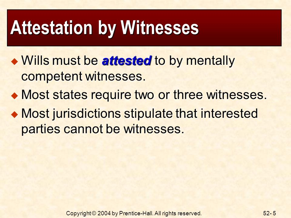 52- 5Copyright © 2004 by Prentice-Hall. All rights reserved. Attestation by Witnesses Wills must be attested to by mentally competent witnesses. Wills