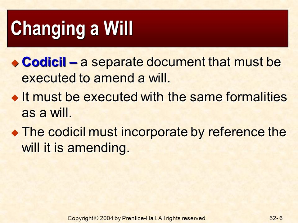52- 6Copyright © 2004 by Prentice-Hall. All rights reserved. Changing a Will Codicil – a separate document that must be executed to amend a will. Codi