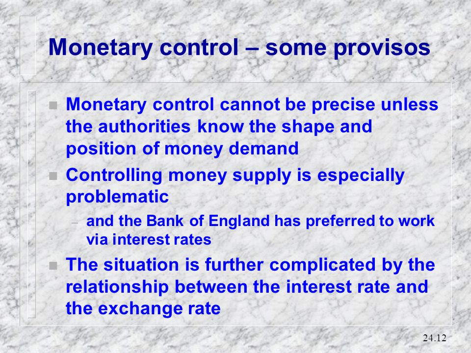 24.11 Monetary control Real money holdings Interest rate LL L0L0 r0r0 Given the money demand schedule: The central bank can... EITHER set the interest