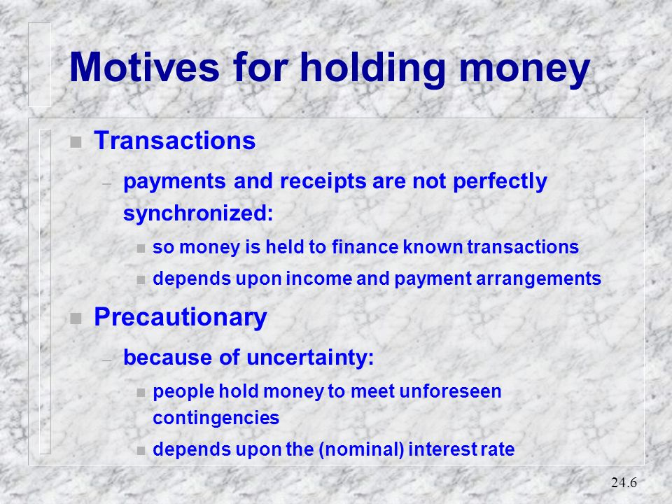 24.5 The demand for money n The opportunity cost of holding money is the interest given up by holding money rather than bonds. n People will only hold