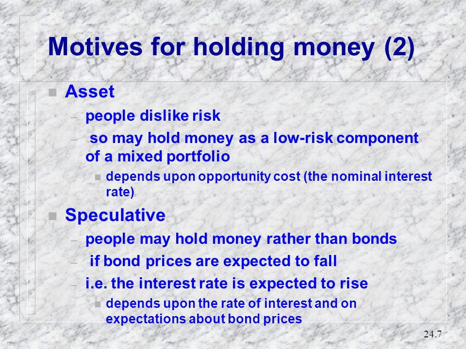 24.6 Motives for holding money n Transactions – payments and receipts are not perfectly synchronized: n so money is held to finance known transactions