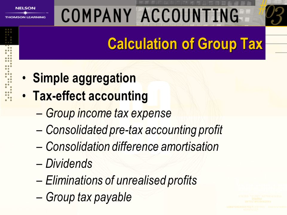 Calculation of Group Tax Simple aggregation Tax-effect accounting – Group income tax expense – Consolidated pre-tax accounting profit – Consolidation difference amortisation – Dividends – Eliminations of unrealised profits – Group tax payable