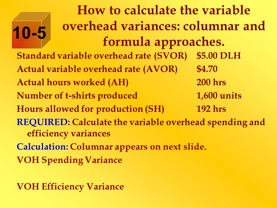 How to calculate the variable overhead variances: columnar and formula approaches. 10-5 Standard variable overhead rate (SVOR)$5.00 DLH Actual variabl