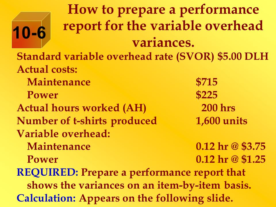 How to prepare a performance report for the variable overhead variances. Standard variable overhead rate (SVOR) $5.00 DLH Actual costs: Maintenance$71