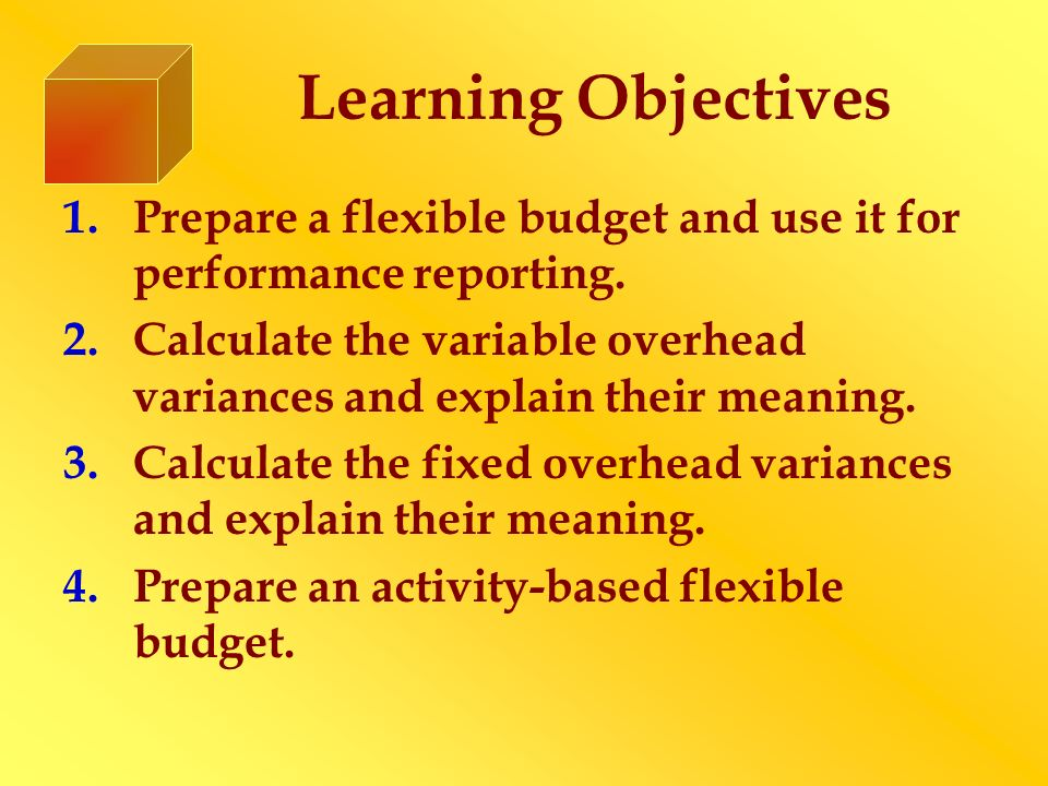 Learning Objectives 1.Prepare a flexible budget and use it for performance reporting. 2.Calculate the variable overhead variances and explain their me