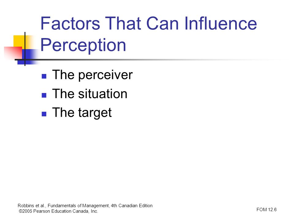 Robbins et al., Fundamentals of Management, 4th Canadian Edition ©2005 Pearson Education Canada, Inc. FOM 12.6 Factors That Can Influence Perception T
