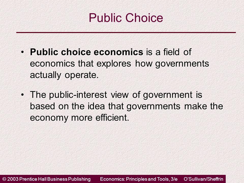 © 2003 Prentice Hall Business PublishingEconomics: Principles and Tools, 3/e OSullivan/Sheffrin Public Choice Public choice economics is a field of ec