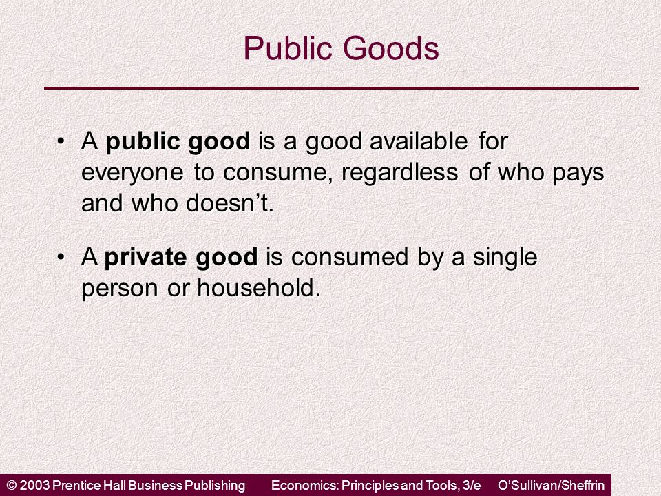 © 2003 Prentice Hall Business PublishingEconomics: Principles and Tools, 3/e OSullivan/Sheffrin Public Goods A public good is a good available for everyone to consume, regardless of who pays and who doesnt.A public good is a good available for everyone to consume, regardless of who pays and who doesnt.