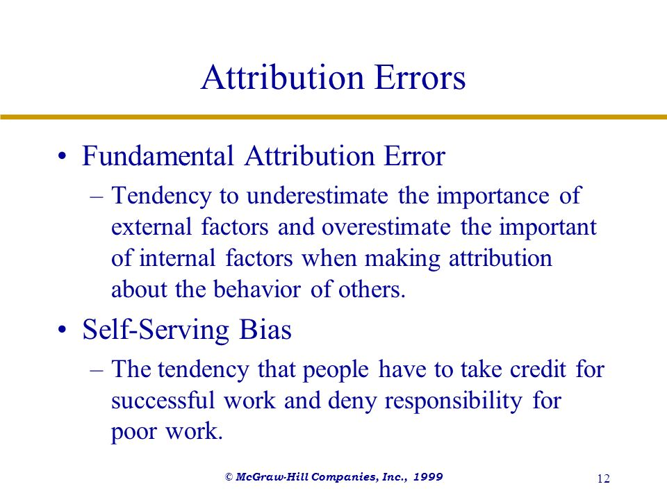 © McGraw-Hill Companies, Inc., 1999 12 Attribution Errors Fundamental Attribution Error –Tendency to underestimate the importance of external factors