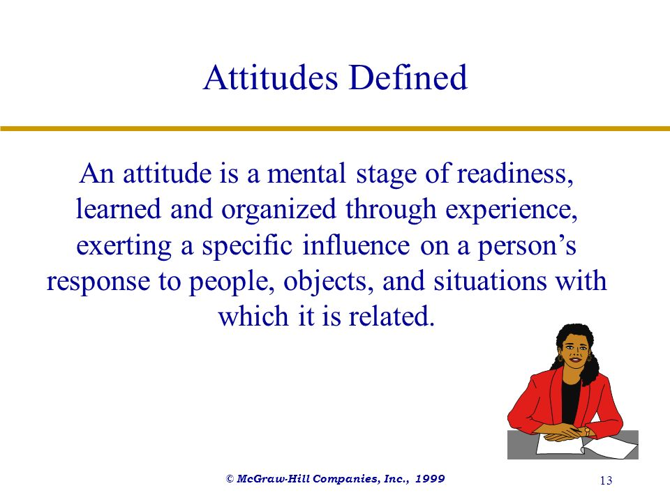 © McGraw-Hill Companies, Inc., 1999 13 Attitudes Defined An attitude is a mental stage of readiness, learned and organized through experience, exertin