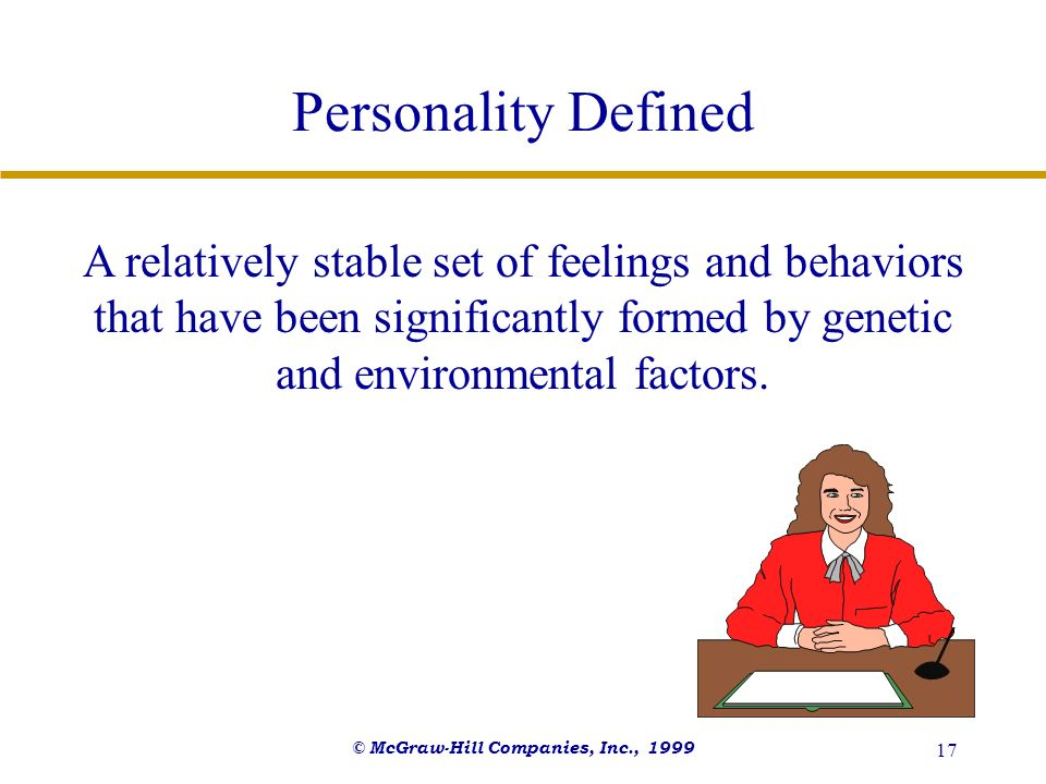 © McGraw-Hill Companies, Inc., 1999 17 Personality Defined A relatively stable set of feelings and behaviors that have been significantly formed by ge
