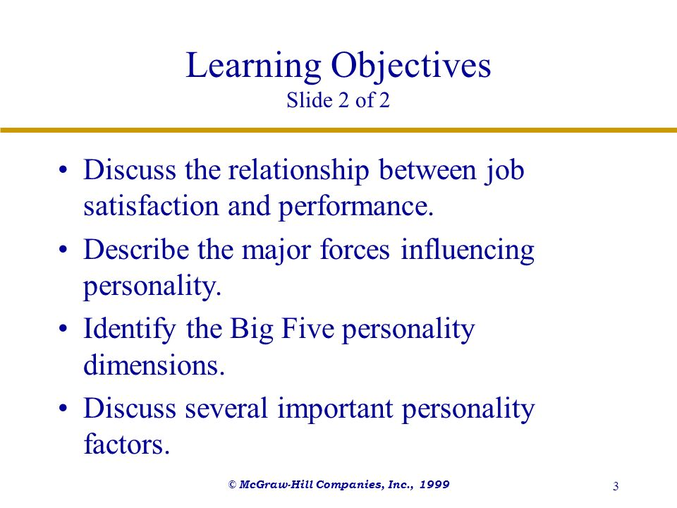 © McGraw-Hill Companies, Inc., 1999 3 Learning Objectives Slide 2 of 2 Discuss the relationship between job satisfaction and performance. Describe the