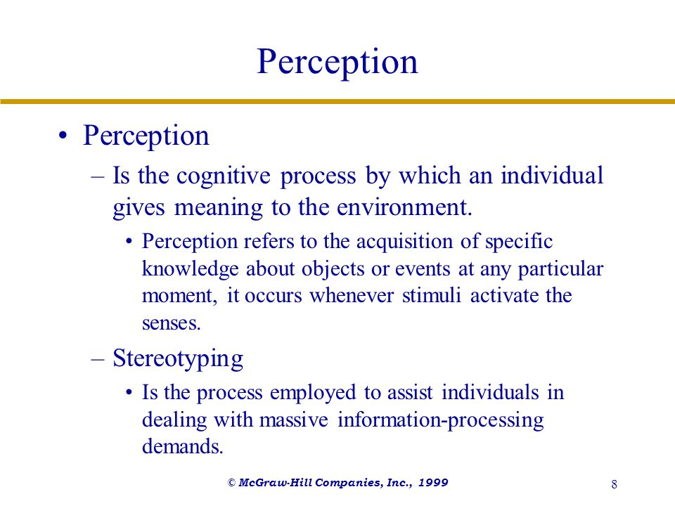 © McGraw-Hill Companies, Inc., 1999 8 Perception –Is the cognitive process by which an individual gives meaning to the environment. Perception refers