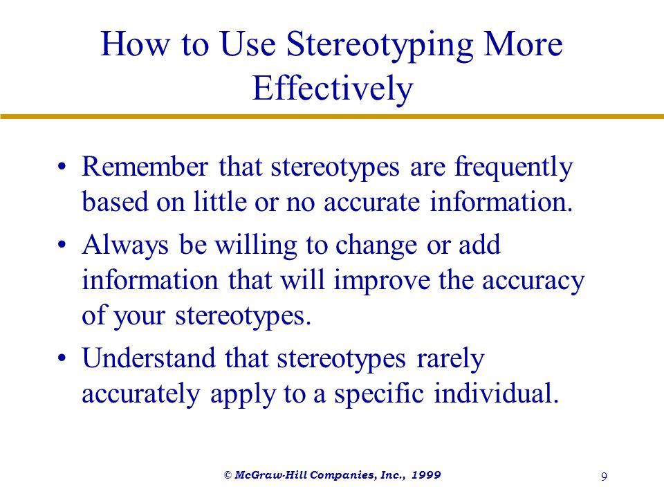 © McGraw-Hill Companies, Inc., 1999 9 How to Use Stereotyping More Effectively Remember that stereotypes are frequently based on little or no accurate