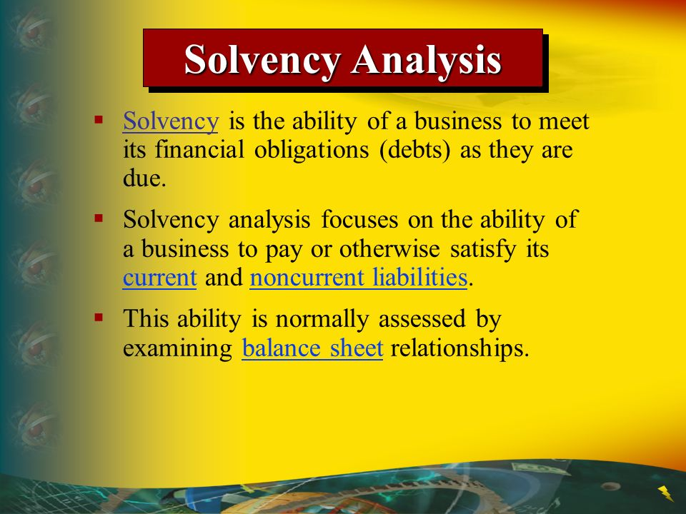 Solvency Analysis Solvency is the ability of a business to meet its financial obligations (debts) as they are due.