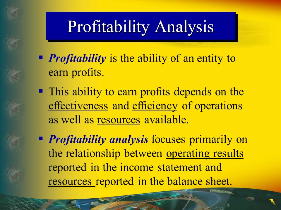 Profitability Analysis Profitability is the ability of an entity to earn profits.