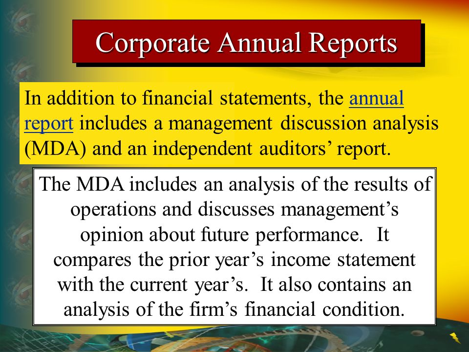 Corporate Annual Reports In addition to financial statements, the annual report includes a management discussion analysis (MDA) and an independent auditors report.