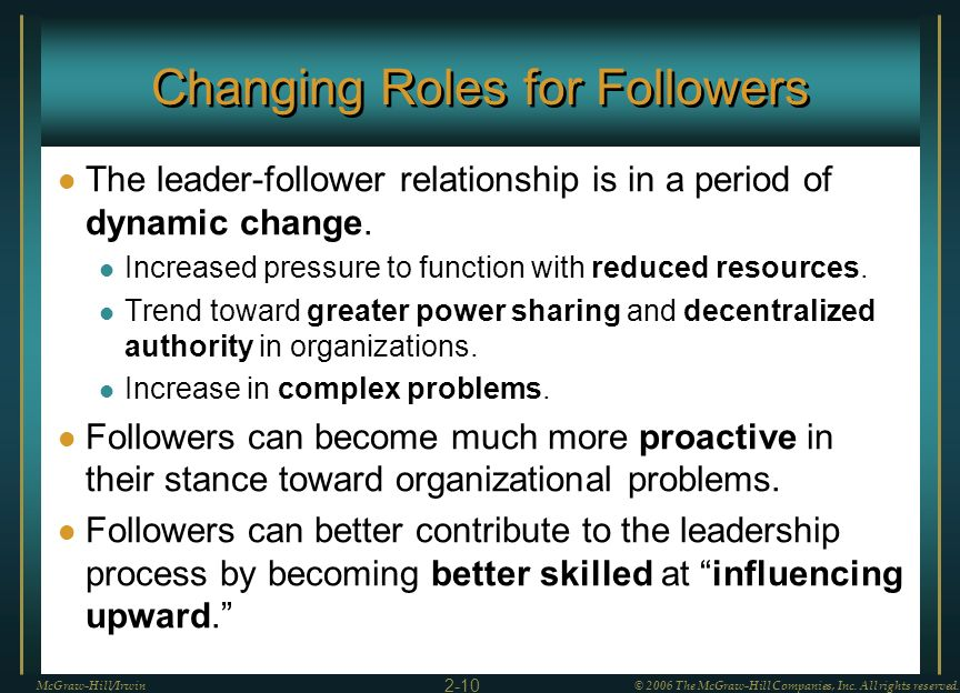 Changing Roles for Followers The leader-follower relationship is in a period of dynamic change. Increased pressure to function with reduced resources.