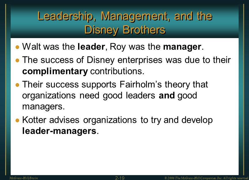 Leadership, Management, and the Disney Brothers Walt was the leader, Roy was the manager. The success of Disney enterprises was due to their complimen