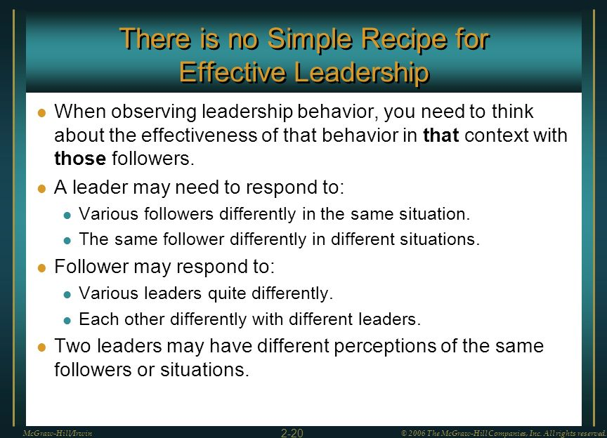 There is no Simple Recipe for Effective Leadership When observing leadership behavior, you need to think about the effectiveness of that behavior in t