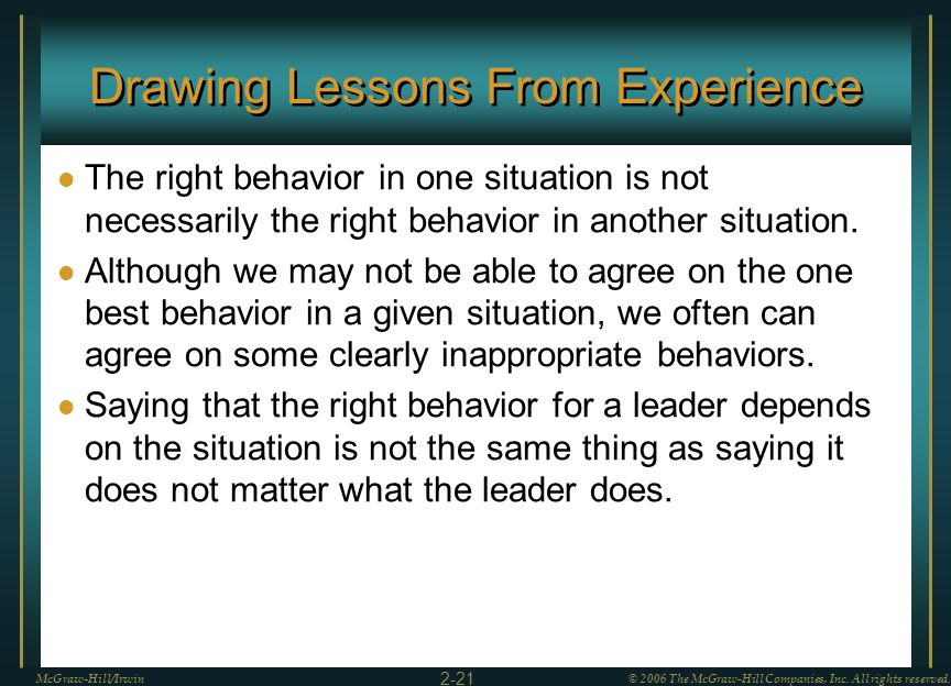 Drawing Lessons From Experience The right behavior in one situation is not necessarily the right behavior in another situation. Although we may not be
