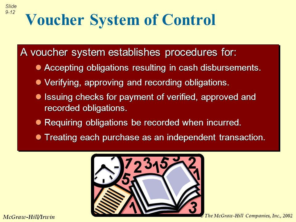 © The McGraw-Hill Companies, Inc., 2002 Slide 9-12 McGraw-Hill/Irwin Voucher System of Control A voucher system establishes procedures for: Accepting obligations resulting in cash disbursements.