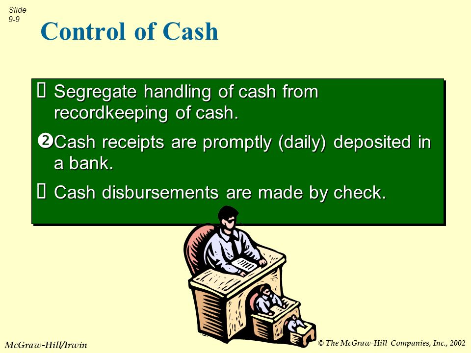 © The McGraw-Hill Companies, Inc., 2002 Slide 9-9 McGraw-Hill/Irwin Control of Cash Segregate handling of cash from recordkeeping of cash.