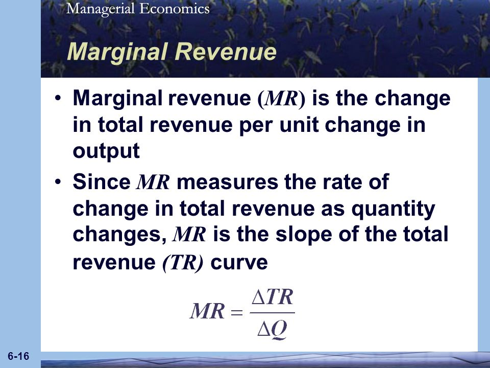Managerial Economics 6-16 Marginal Revenue Marginal revenue (MR) is the change in total revenue per unit change in output Since MR measures the rate o