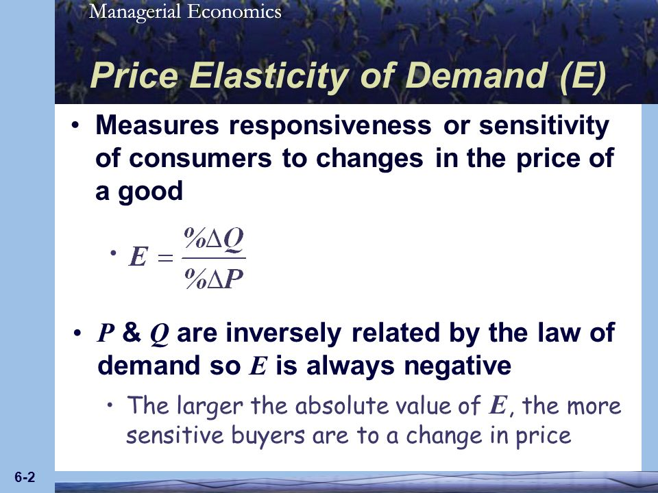 Managerial Economics 6-2 P & Q are inversely related by the law of demand so E is always negative The larger the absolute value of E, the more sensiti