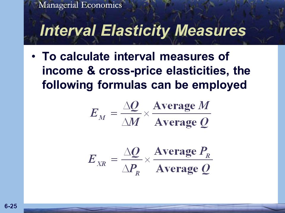 Managerial Economics 6-25 Interval Elasticity Measures To calculate interval measures of income & cross-price elasticities, the following formulas can