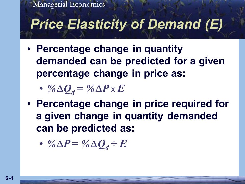 Managerial Economics 6-4 Price Elasticity of Demand (E) Percentage change in quantity demanded can be predicted for a given percentage change in price