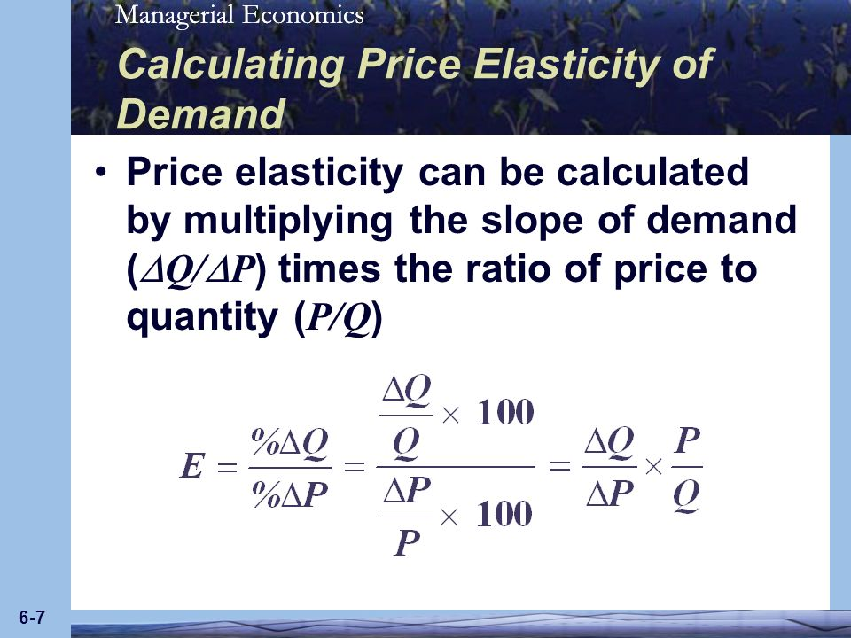 Managerial Economics 6-7 Calculating Price Elasticity of Demand Price elasticity can be calculated by multiplying the slope of demand ( Q/ P ) times t