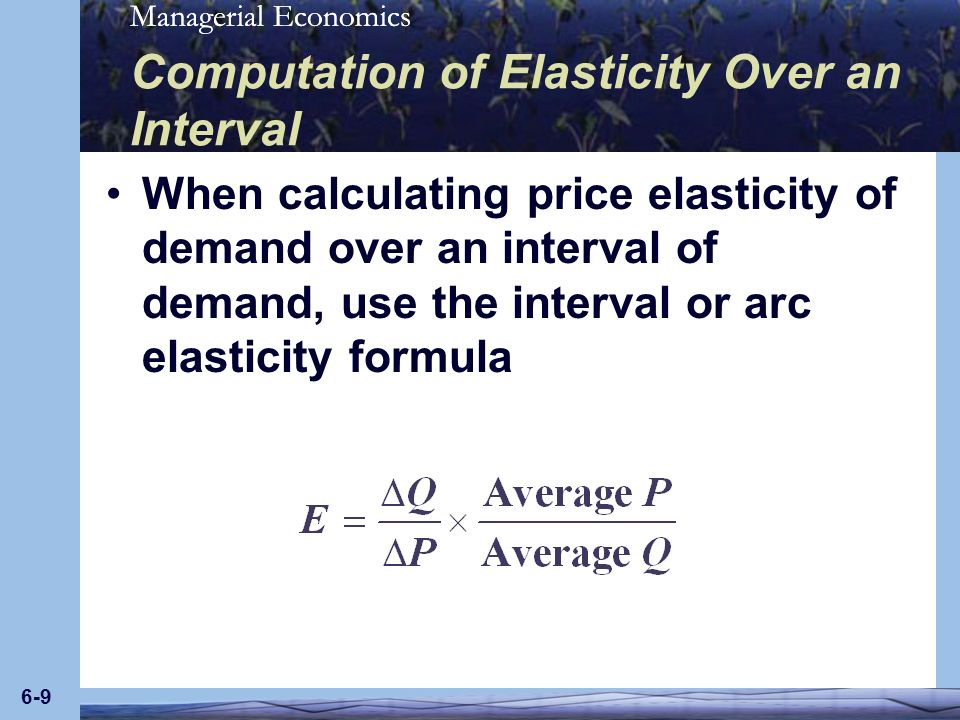 Managerial Economics 6-9 Computation of Elasticity Over an Interval When calculating price elasticity of demand over an interval of demand, use the in