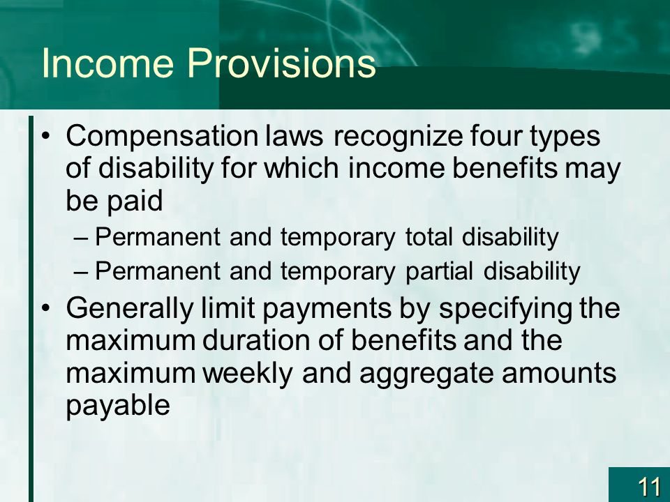 11 Income Provisions Compensation laws recognize four types of disability for which income benefits may be paid –Permanent and temporary total disabil