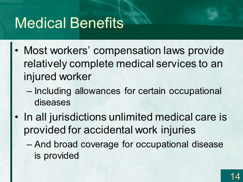 14 Medical Benefits Most workers compensation laws provide relatively complete medical services to an injured worker –Including allowances for certain