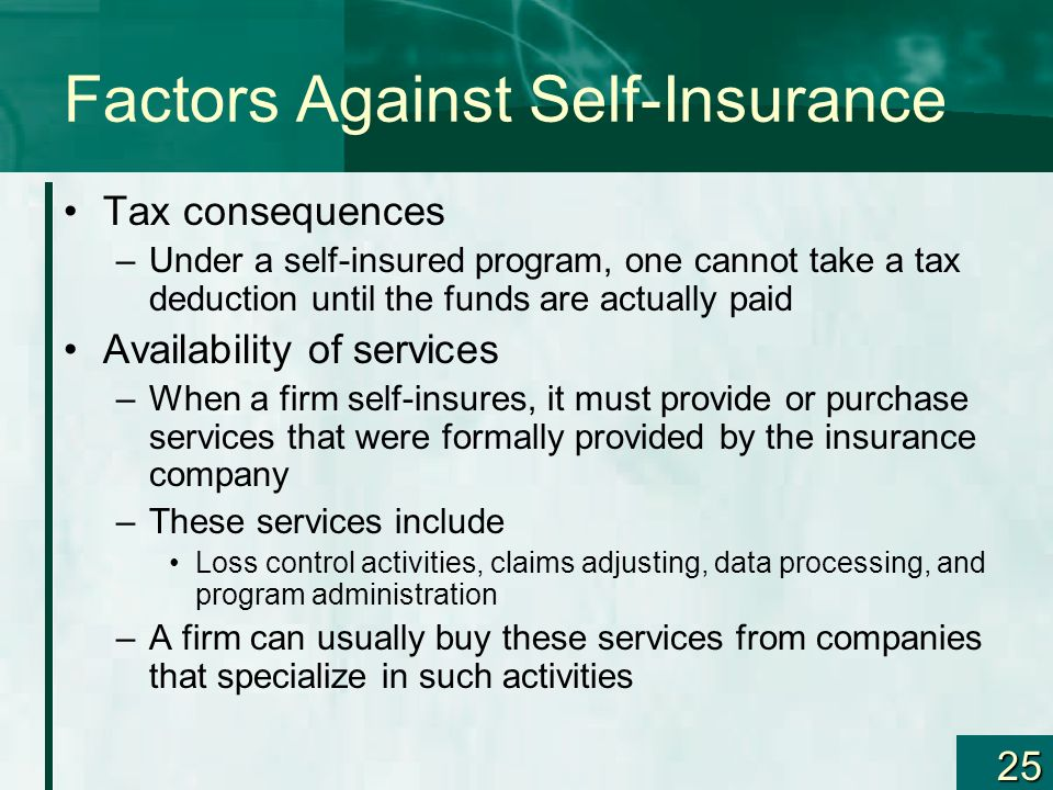 25 Factors Against Self-Insurance Tax consequences –Under a self-insured program, one cannot take a tax deduction until the funds are actually paid Av