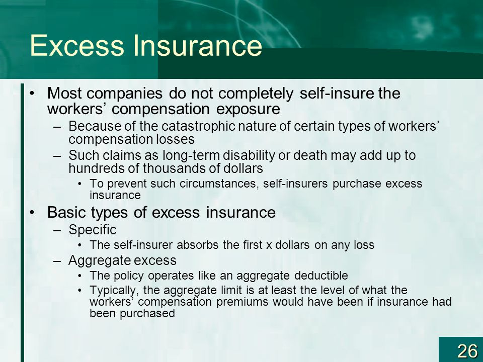 26 Excess Insurance Most companies do not completely self-insure the workers compensation exposure –Because of the catastrophic nature of certain type