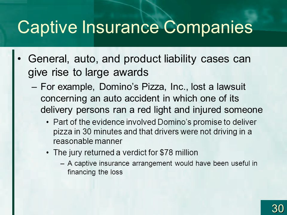 30 Captive Insurance Companies General, auto, and product liability cases can give rise to large awards –For example, Dominos Pizza, Inc., lost a laws